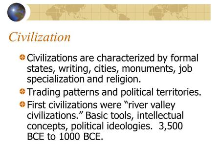 Civilization Civilizations are characterized by formal states, writing, cities, monuments, job specialization and religion. Trading patterns and political.