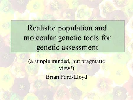 Realistic population and molecular genetic tools for genetic assessment (a simple minded, but pragmatic view!) Brian Ford-Lloyd.