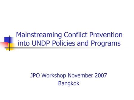 Mainstreaming Conflict Prevention into UNDP Policies and Programs JPO Workshop November 2007 Bangkok.