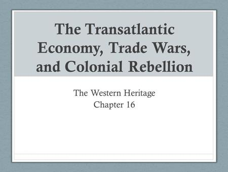 The Transatlantic Economy, Trade Wars, and Colonial Rebellion The Western Heritage Chapter 16.