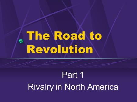 The Road to Revolution Part 1 Rivalry in North America.