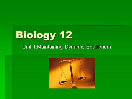 Biology 12 Unit 1:Maintaining Dynamic Equilibrium.