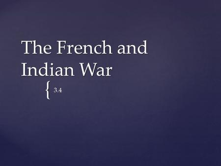 { The French and Indian War 3.4.  Control over the Ohio River Valley  Expansion  Hostilities between the two nations Why did France go to war with.