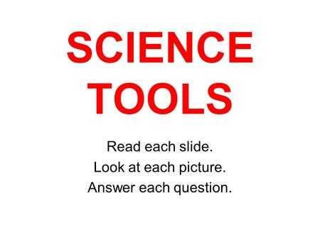SCIENCE TOOLS Read each slide. Look at each picture. Answer each question.