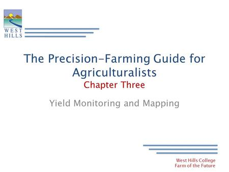 West Hills College Farm of the Future The Precision-Farming Guide for Agriculturalists Chapter Three Yield Monitoring and Mapping.