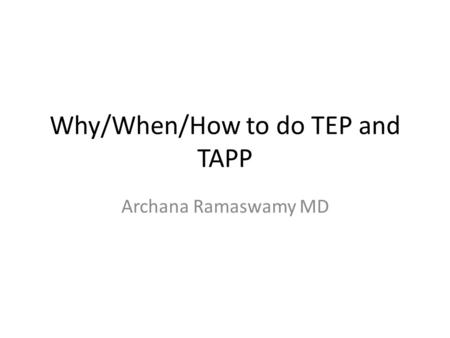 Why/When/How to do TEP and TAPP Archana Ramaswamy MD.