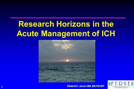 Edward C. Jauch, MD, MS FACEP 1 Research Horizons in the Acute Management of ICH.