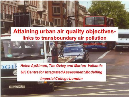 Attaining urban air quality objectives- links to transboundary air pollution Helen ApSimon, Tim Oxley and Marios Valiantis UK Centre for Integrated Assessment.
