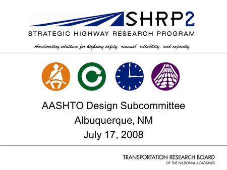Accelerating solutions for highway safety, renewal, reliability, and capacity AASHTO Design Subcommittee Albuquerque, NM July 17, 2008.