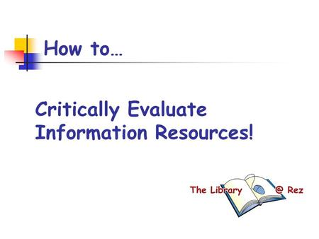 How to… Critically Evaluate Information Resources!
