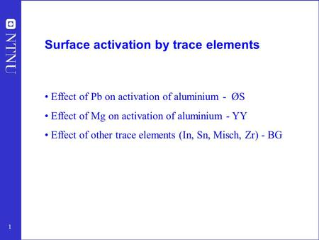1 Surface activation by trace elements Effect of Pb on activation of aluminium - ØS Effect of Mg on activation of aluminium - YY Effect of other trace.