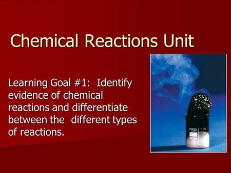 Chemical Reactions Unit Learning Goal #1: Identify evidence of chemical reactions and differentiate between the different types of reactions.
