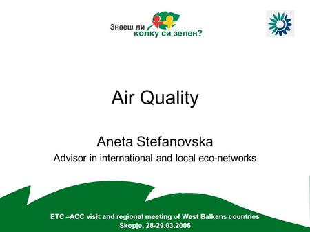 Air Quality Aneta Stefanovska Advisor in international and local eco-networks ETC –ACC visit and regional meeting of West Balkans countries Skopje, 28-29.03.2006.