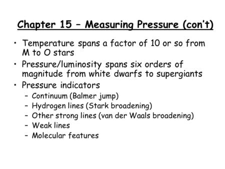 Chapter 15 – Measuring Pressure (con't) Temperature spans a factor of 10 or so from M to O stars Pressure/luminosity spans six orders of magnitude from.