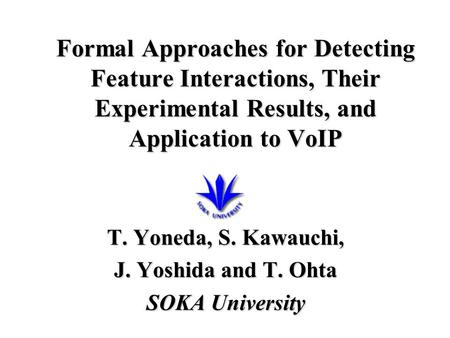 Formal Approaches for Detecting Feature Interactions, Their Experimental Results, and Application to VoIP T. Yoneda, S. Kawauchi, J. Yoshida and T. Ohta.