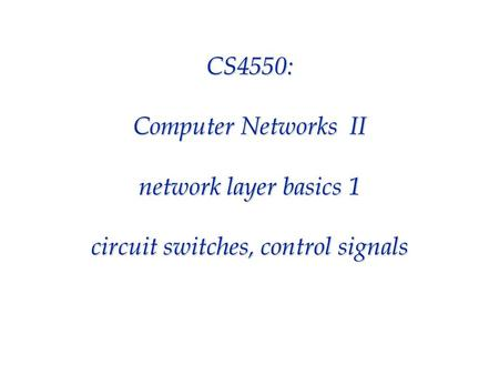 CS4550: Computer Networks II network layer basics 1 circuit switches, control signals.