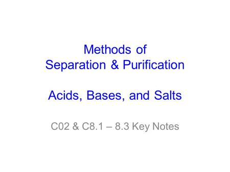 Methods of Separation & Purification Acids, Bases, and Salts C02 & C8.1 – 8.3 Key Notes.