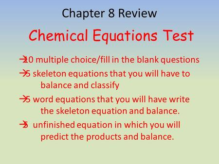 Chapter 8 Review Chemical Equations Test  10 multiple choice/fill in the blank questions  5 skeleton equations that you will have to balance and classify.