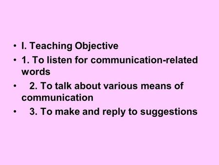 I. Teaching Objective 1. To listen for communication-related words 2. To talk about various means of communication 3. To make and reply to suggestions.