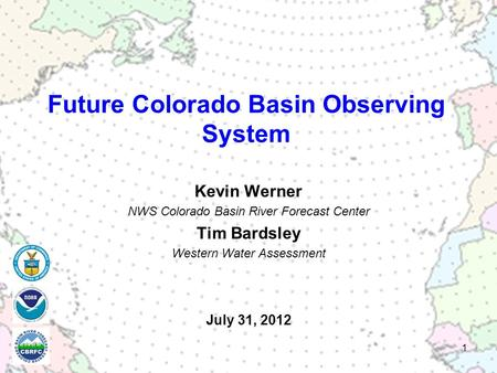 July 31, 2012 Kevin Werner NWS Colorado Basin River Forecast Center Tim Bardsley Western Water Assessment 1 Future Colorado Basin Observing System.