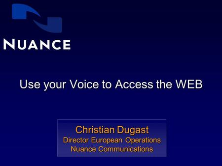 Use your Voice to Access the WEB Christian Dugast Director European Operations Nuance Communications.
