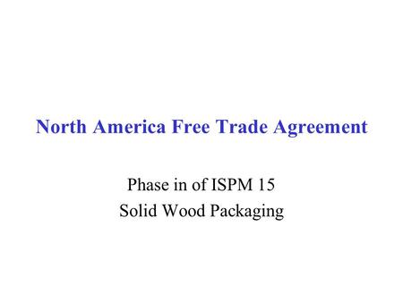 North America Free Trade Agreement Phase in of ISPM 15 Solid Wood Packaging.