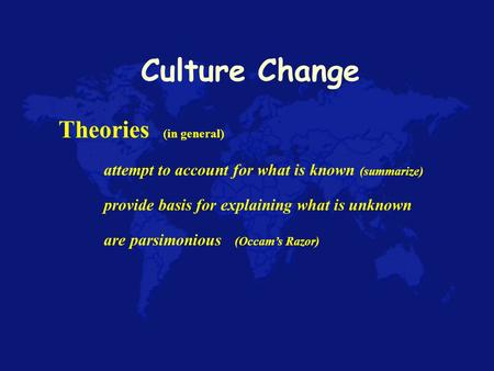 Culture Change Theories (in general) attempt to account for what is known (summarize) provide basis for explaining what is unknown are parsimonious (Occam's.