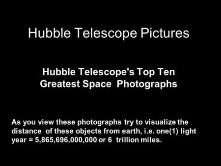 Hubble Telescope Pictures Hubble Telescope's Top Ten Greatest Space Photographs As you view these photographs try to visualize the distance of these objects.