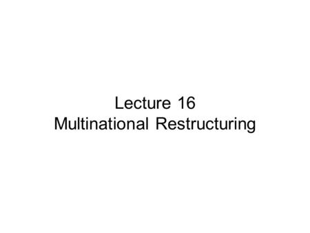 Lecture 16 Multinational Restructuring. Lecture Review Country Risk Analysis Uses of Country risk Analysis Political Risk Factors Financial Risk Factors.