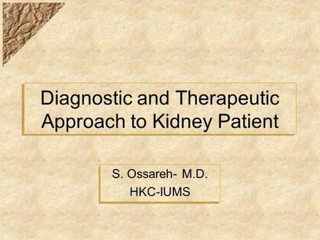Diagnostic and Therapeutic Approach to Kidney Patient S. Ossareh- M.D. HKC-IUMS S. Ossareh- M.D. HKC-IUMS.