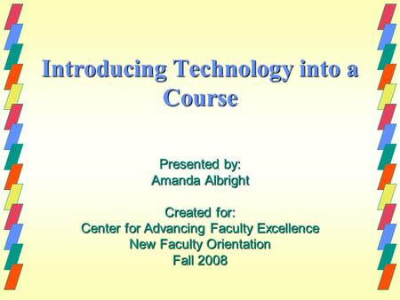 Introducing Technology into a Course Presented by: Amanda Albright Created for: Center for Advancing Faculty Excellence New Faculty Orientation Fall 2008.