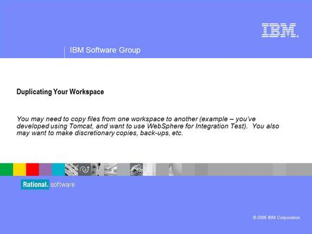 ® IBM Software Group © 2006 IBM Corporation Duplicating Your Workspace You may need to copy files from one workspace to another (example – you've developed.