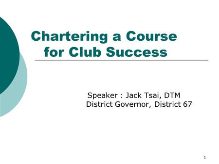 1 Chartering a Course for Club Success Speaker : Jack Tsai, DTM District Governor, District 67.