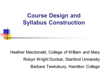 Course Design and Syllabus Construction Heather Macdonald, College of William and Mary Robyn Wright Dunbar, Stanford University Barbara Tewksbury, Hamilton.