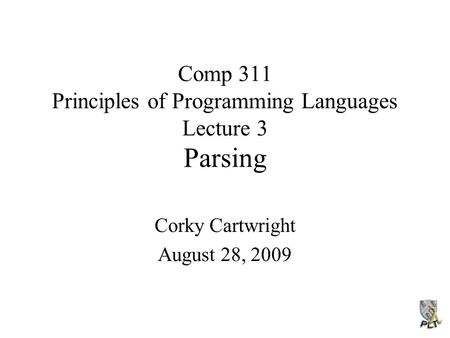 Comp 311 Principles of Programming Languages Lecture 3 Parsing Corky Cartwright August 28, 2009.