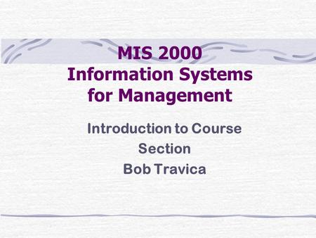 MIS 2000 Information Systems for Management Introduction to Course Section Bob Travica.
