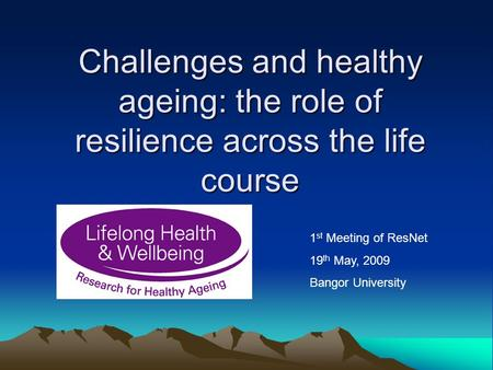Challenges and healthy ageing: the role of resilience across the life course 1 st Meeting of ResNet 19 th May, 2009 Bangor University.