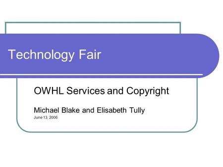 Technology Fair OWHL Services and Copyright Michael Blake and Elisabeth Tully June 13, 2006.