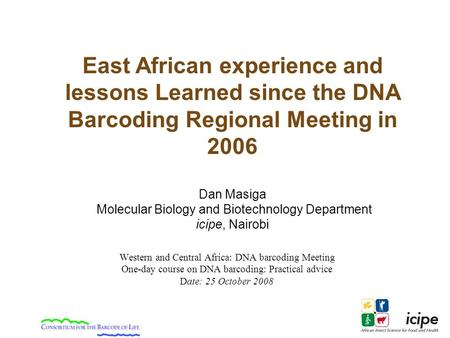 Western and Central Africa: DNA barcoding Meeting One-day course on DNA barcoding: Practical advice Date: 25 October 2008 East African experience and lessons.