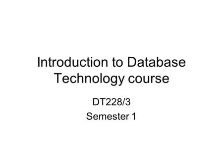 Introduction to Database Technology course DT228/3 Semester 1.