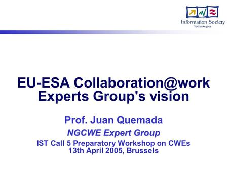 NGCWE Expert Group EU-ESA Experts Group's vision Prof. Juan Quemada NGCWE Expert Group IST Call 5 Preparatory Workshop on CWEs 13th.