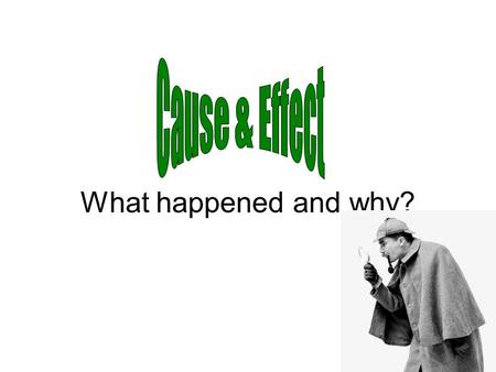 What happened and why?. what makes something happen Cause To find the cause, ask yourself: What happened first?