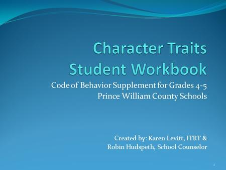Code of Behavior Supplement for Grades 4-5 Prince William County Schools Created by: Karen Levitt, ITRT & Robin Hudspeth, School Counselor 1.