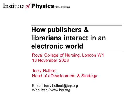 How publishers & librarians interact in an electronic world Royal College of Nursing, London W1 13 November 2003 Terry Hulbert Head of eDevelopment & Strategy.