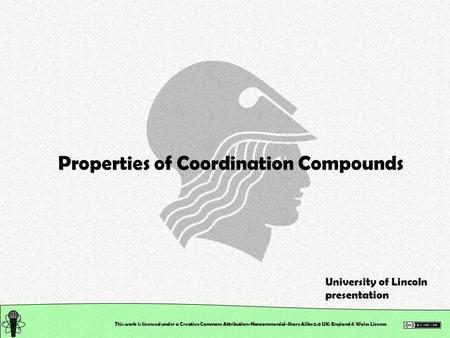 This work is licensed under a Creative Commons Attribution-Noncommercial-Share Alike 2.0 UK: England & Wales License Properties of Coordination Compounds.