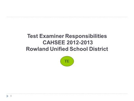 Test Examiner Responsibilities CAHSEE 2012-2013 Rowland Unified School District 1 TE.