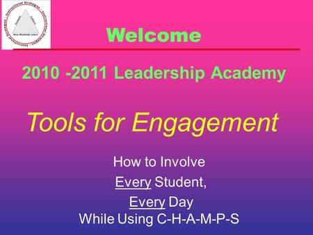 Tools for Engagement How to Involve Every Student, Every Day While Using C-H-A-M-P-S 2010 -2011 Leadership Academy Welcome.