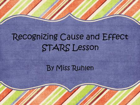 Recognizing Cause and Effect STARS Lesson By Miss Ruhlen.