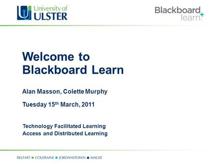 Welcome to Blackboard Learn Alan Masson, Colette Murphy Tuesday 15 th March, 2011 Technology Facilitated Learning Access and Distributed Learning.