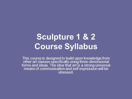 Sculpture 1 & 2 Course Syllabus This course is designed to build upon knowledge from other art classes specifically using three-dimensional forms and ideas.